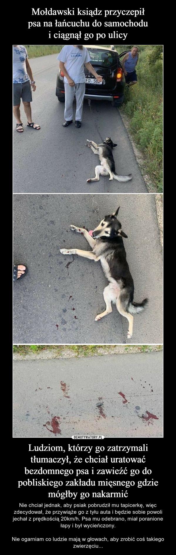 Ludziom, którzy go zatrzymali tłumaczył, że chciał uratować bezdomnego psa i zawieźć go do pobliskiego zakładu mięsnego gdzie mógłby go nakarmić – Nie chciał jednak, aby psiak pobrudził mu tapicerkę, więc zdecydował, że przywiąże go z tyłu auta i będzie sobie powoli jechał z prędkością 20km/h. Psa mu odebrano, miał poranione łapy i był wycieńczony.Nie ogarniam co ludzie mają w głowach, aby zrobić coś takiego zwierzęciu...