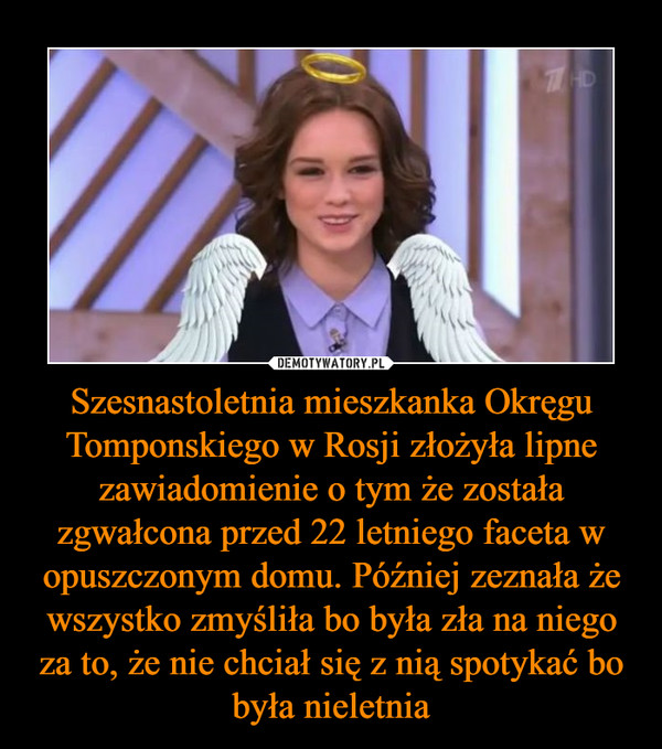 Szesnastoletnia mieszkanka Okręgu Tomponskiego w Rosji złożyła lipne zawiadomienie o tym że została zgwałcona przed 22 letniego faceta w opuszczonym domu. Później zeznała że wszystko zmyśliła bo była zła na niego za to, że nie chciał się z nią spotykać bo była nieletnia –