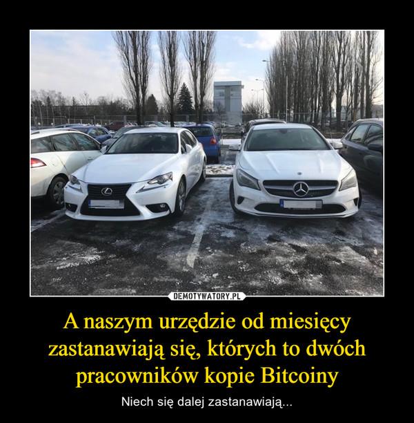 A naszym urzędzie od miesięcy zastanawiają się, których to dwóch pracowników kopie Bitcoiny – Niech się dalej zastanawiają...