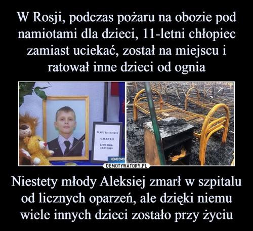 W Rosji, podczas pożaru na obozie pod namiotami dla dzieci, 11-letni chłopiec zamiast uciekać, został na miejscu i ratował inne dzieci od ognia Niestety młody Aleksiej zmarł w szpitalu od licznych oparzeń, ale dzięki niemu wiele innych dzieci zostało przy życiu