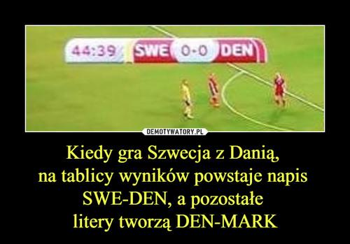 Kiedy gra Szwecja z Danią,  na tablicy wyników powstaje napis  SWE-DEN, a pozostałe  litery tworzą DEN-MARK
