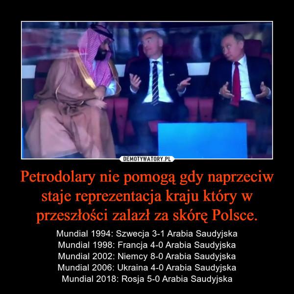 Petrodolary nie pomogą gdy naprzeciw staje reprezentacja kraju który w przeszłości zalazł za skórę Polsce. – Mundial 1994: Szwecja 3-1 Arabia SaudyjskaMundial 1998: Francja 4-0 Arabia SaudyjskaMundial 2002: Niemcy 8-0 Arabia SaudyjskaMundial 2006: Ukraina 4-0 Arabia SaudyjskaMundial 2018: Rosja 5-0 Arabia Saudyjska