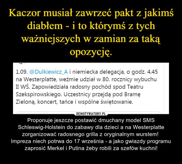 – Proponuje jeszcze postawić dmuchany model SMS Schleswig-Holstein do zabawy dla dzieci a na Westerplatte zorganizować radosnego grilla z oryginalnym wurstem! Impreza niech potrwa do 17 września - a jako gwiazdy programu zaprosić Merkel i Putina żeby robili za szefów kuchni!