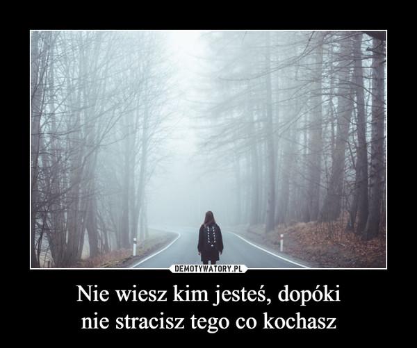Nie wiesz kim jesteś, dopókinie stracisz tego co kochasz –