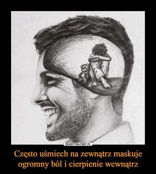 Często uśmiech na zewnątrz maskuje ogromny ból i cierpienie wewnątrz –