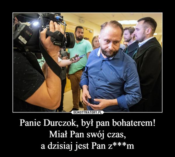 Panie Durczok, był pan bohaterem!Miał Pan swój czas,a dzisiaj jest Pan z***m –