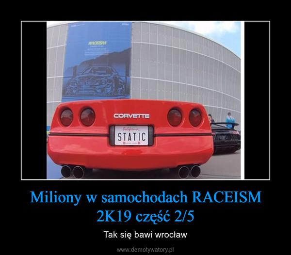 Miliony w samochodach RACEISM 2K19 część 2/5 – Tak się bawi wrocław