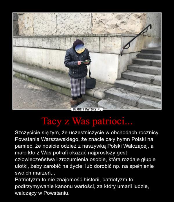 Tacy z Was patrioci... – Szczycicie się tym, że uczestniczycie w obchodach rocznicy Powstania Warszawskiego, że znacie cały hymn Polski na pamieć, że nosicie odzież z naszywką Polski Walczącej, a mało kto z Was potrafi okazać najprostszy gest człowieczeństwa i zrozumienia osobie, która rozdaje głupie ulotki, żeby zarobić na życie, lub dorobić np. na spełnienie swoich marzeń...Patriotyzm to nie znajomość historii, patriotyzm to podtrzymywanie kanonu wartości, za który umarli ludzie, walczący w Powstaniu.