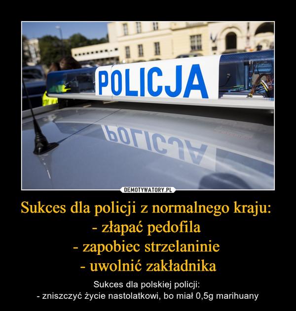 Sukces dla policji z normalnego kraju: - złapać pedofila - zapobiec strzelaninie - uwolnić zakładnika – Sukces dla polskiej policji: - zniszczyć życie nastolatkowi, bo miał 0,5g marihuany