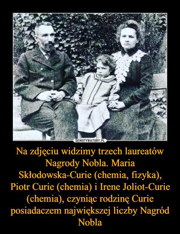 Na zdjęciu widzimy trzech laureatów Nagrody Nobla. Maria Skłodowska-Curie (chemia, fizyka), Piotr Curie (chemia) i Irene Joliot-Curie (chemia), czyniąc rodzinę Curie posiadaczem największej liczby Nagród Nobla –