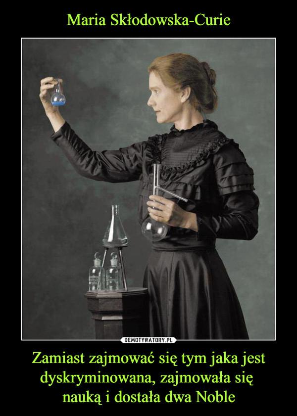 Zamiast zajmować się tym jaka jest dyskryminowana, zajmowała się nauką i dostała dwa Noble –