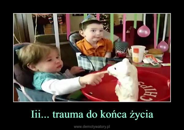 Iii... trauma do końca życia –