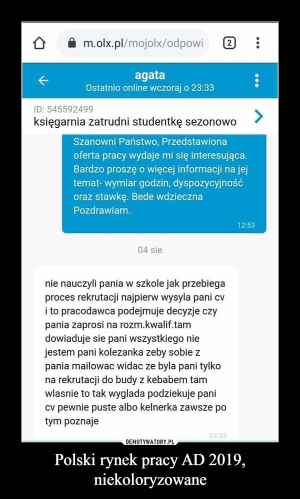 Polski rynek pracy AD 2019, niekoloryzowane –  m.olx.pl/mojolx/odpowi2agataOstatnio online wczoraj o 23:33ID:545592499księgarnia zatrudni studentkę sezonowoSzanowni Państwo, Przedstawionaoferta pracy wydaje mi się interesująca.Bardzo proszę o więcej informacji na jejtemat- wymiar godzin, dyspozycyjnośćoraz stawkę. Bede wdziecznaPozdrawiam12:5304 sienie nauczyli pania w szkole jak przebiegaproces rekrutacji najpierw wysyla pani cvi to pracodawca podejmuje decyzje czypania zaprosi na rozm.kwalif.tamdowiaduje sie pani wszystkiego niejestem pani kolezanka zeby sobie zpania mailowac widac ze byla pani tylkona rekrutacji do budy z kebabem tamwlasnie to tak wyglada podziekuje panicv pewnie puste albo kelnerka zawsze potym poznaje23:33