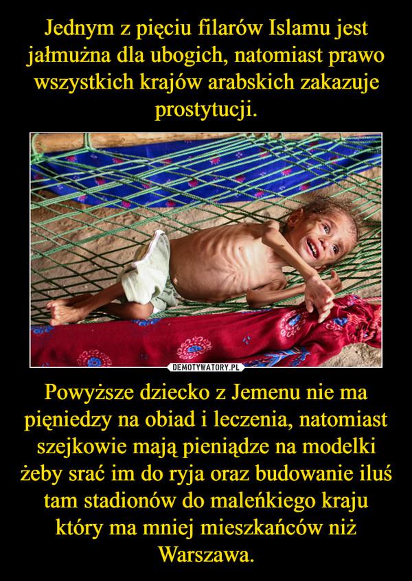 Powyższe dziecko z Jemenu nie ma pięniedzy na obiad i leczenia, natomiast szejkowie mają pieniądze na modelki żeby srać im do ryja oraz budowanie iluś tam stadionów do maleńkiego kraju który ma mniej mieszkańców niż Warszawa. –