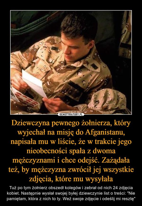 """Dziewczyna pewnego żołnierza, który wyjechał na misję do Afganistanu, napisała mu w liście, że w trakcie jego nieobecności spała z dwoma mężczyznami i chce odejść. Zażądała też, by mężczyzna zwrócił jej wszystkie zdjęcia, które mu wysyłała – Tuż po tym żołnierz obszedł kolegów i zebrał od nich 24 zdjęcia kobiet. Następnie wysłał swojej byłej dziewczynie list o treści: """"Nie pamiętam, która z nich to ty. Weź swoje zdjęcie i odeślij mi resztę"""""""