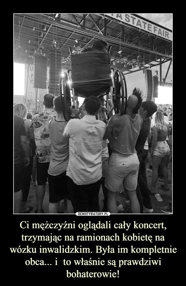Ci mężczyźni oglądali cały koncert, trzymając na ramionach kobietę na wózku inwalidzkim. Była im kompletnie obca... i  to właśnie są prawdziwi bohaterowie! –