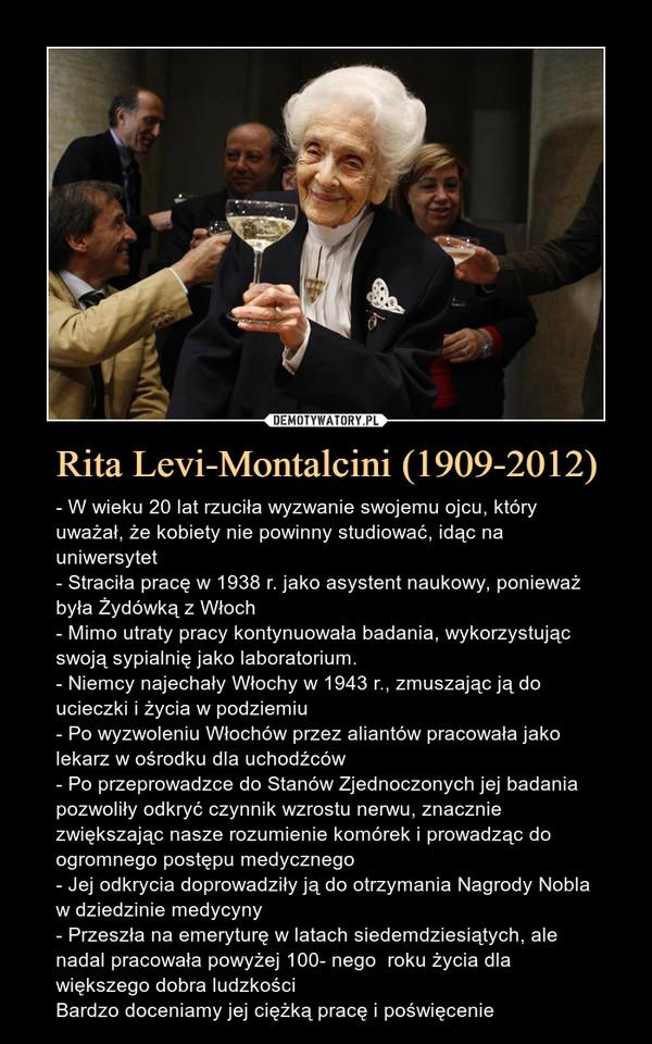 Rita Levi-Montalcini (1909-2012) – - W wieku 20 lat rzuciła wyzwanie swojemu ojcu, który uważał, że kobiety nie powinny studiować, idąc na uniwersytet- Straciła pracę w 1938 r. jako asystent naukowy, ponieważ była Żydówką z Włoch- Mimo utraty pracy kontynuowała badania, wykorzystując swoją sypialnię jako laboratorium.- Niemcy najechały Włochy w 1943 r., zmuszając ją do ucieczki i życia w podziemiu- Po wyzwoleniu Włochów przez aliantów pracowała jako lekarz w ośrodku dla uchodźców- Po przeprowadzce do Stanów Zjednoczonych jej badania pozwoliły odkryć czynnik wzrostu nerwu, znacznie zwiększając nasze rozumienie komórek i prowadząc do ogromnego postępu medycznego- Jej odkrycia doprowadziły ją do otrzymania Nagrody Nobla w dziedzinie medycyny- Przeszła na emeryturę w latach siedemdziesiątych, ale nadal pracowała powyżej 100- nego  roku życia dla większego dobra ludzkościBardzo doceniamy jej ciężką pracę i poświęcenie