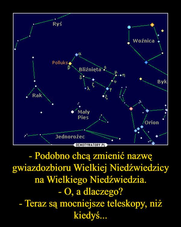 - Podobno chcą zmienić nazwę gwiazdozbioru Wielkiej Niedźwiedzicy na Wielkiego Niedźwiedzia.- O, a dlaczego?- Teraz są mocniejsze teleskopy, niż kiedyś... –