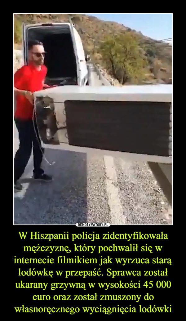 W Hiszpanii policja zidentyfikowałamężczyznę, który pochwalił się w internecie filmikiem jak wyrzuca starą lodówkę w przepaść. Sprawca został ukarany grzywną w wysokości 45 000 euro oraz został zmuszony do własnoręcznego wyciągnięcia lodówki –