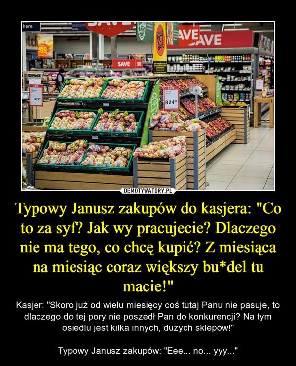 """Typowy Janusz zakupów do kasjera: """"Co to za syf? Jak wy pracujecie? Dlaczego nie ma tego, co chcę kupić? Z miesiąca na miesiąc coraz większy bu*del tu macie!"""" – Kasjer: """"Skoro już od wielu miesięcy coś tutaj Panu nie pasuje, to dlaczego do tej pory nie poszedł Pan do konkurencji? Na tym osiedlu jest kilka innych, dużych sklepów!""""Typowy Janusz zakupów: """"Eee... no... yyy..."""""""
