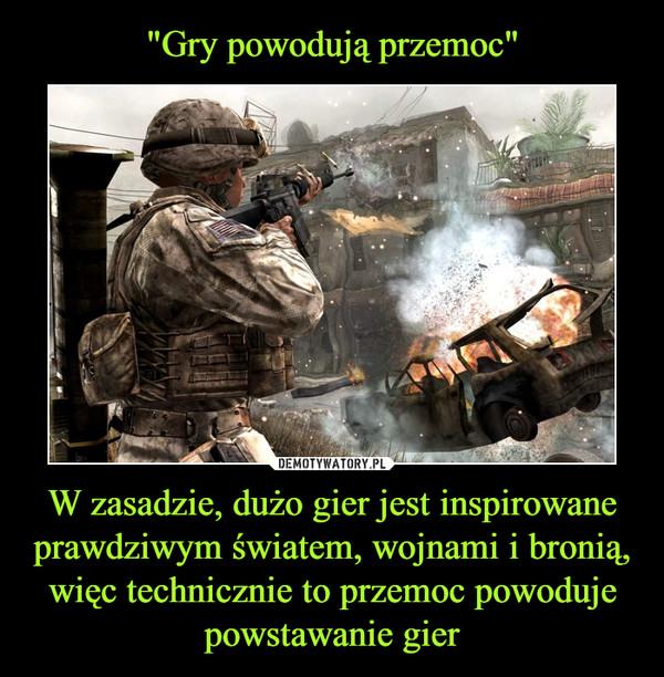 W zasadzie, dużo gier jest inspirowane prawdziwym światem, wojnami i bronią, więc technicznie to przemoc powoduje powstawanie gier –