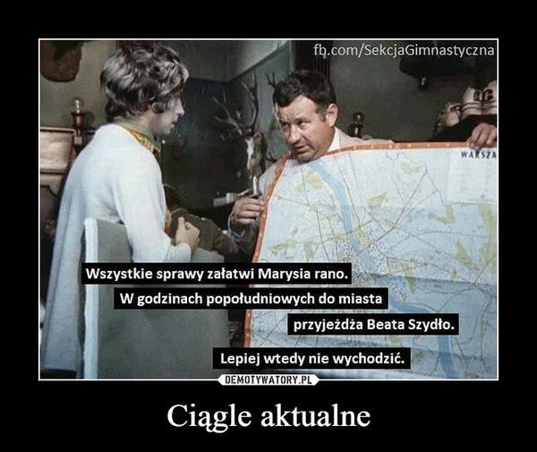 Ciągle aktualne –  Wszystkie sprawy załatwi Marysia rano. W godzinach popołudniowych do miasta przyjeżdża Beata Szydło. Lepiej wtedy nie wychodzić