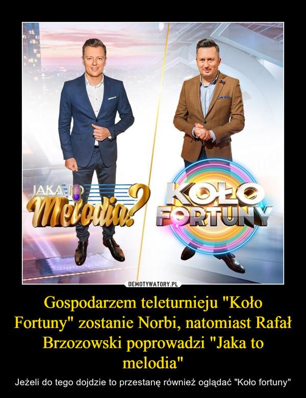 """Gospodarzem teleturnieju """"Koło Fortuny"""" zostanie Norbi, natomiast Rafał Brzozowski poprowadzi """"Jaka to melodia"""" – Jeżeli do tego dojdzie to przestanę również oglądać """"Koło fortuny"""""""