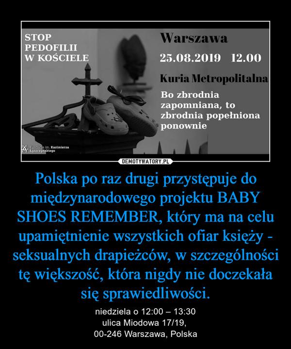 Polska po raz drugi przystępuje do międzynarodowego projektu BABY SHOES REMEMBER, który ma na celu upamiętnienie wszystkich ofiar księży - seksualnych drapieżców, w szczególności tę większość, która nigdy nie doczekała się sprawiedliwości. – niedziela o 12:00 – 13:30ulica Miodowa 17/19, 00-246 Warszawa, Polska