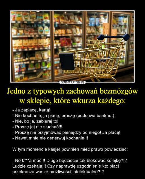 Jedno z typowych zachowań bezmózgów w sklepie, które wkurza każdego: