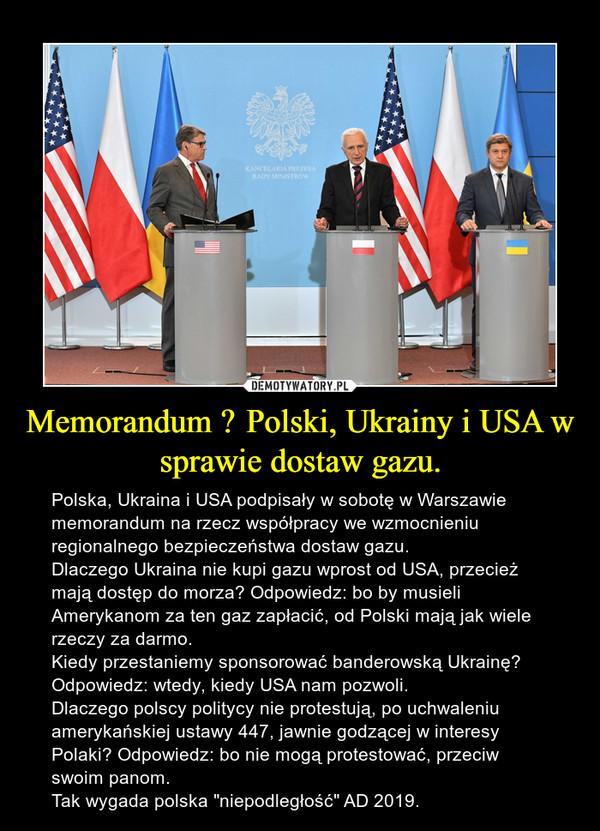 """Memorandum Polski, Ukrainy i USA w sprawie dostaw gazu. – Polska, Ukraina i USA podpisały w sobotę w Warszawie memorandum na rzecz współpracy we wzmocnieniu regionalnego bezpieczeństwa dostaw gazu.Dlaczego Ukraina nie kupi gazu wprost od USA, przecież mają dostęp do morza? Odpowiedz: bo by musieli Amerykanom za ten gaz zapłacić, od Polski mają jak wiele rzeczy za darmo.Kiedy przestaniemy sponsorować banderowską Ukrainę? Odpowiedz: wtedy, kiedy USA nam pozwoli.Dlaczego polscy politycy nie protestują, po uchwaleniu amerykańskiej ustawy 447, jawnie godzącej w interesy Polaki? Odpowiedz: bo nie mogą protestować, przeciw swoim panom.Tak wygada polska """"niepodległość"""" AD 2019."""
