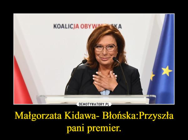 Małgorzata Kidawa- Błońska:Przyszła pani premier. –