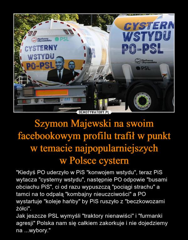 """Szymon Majewski na swoim facebookowym profilu trafił w punktw temacie najpopularniejszychw Polsce cystern – """"Kiedyś PO uderzyło w PiS """"konwojem wstydu"""", teraz PiS wytacza """"cysterny wstydu"""", następnie PO odpowie """"busami obciachu PiS"""", ci od razu wypuszczą """"pociągi strachu"""" a tamci na to odpalą """"kombajny nieuczciwości"""" a PO wystartuje """"koleje hańby"""" by PiS ruszyło z """"beczkowozami żółci"""".Jak jeszcze PSL wymyśli """"traktory nienawiści"""" i """"furmanki agresji"""" Polska nam się całkiem zakorkuje i nie dojedziemy na ...wybory."""""""