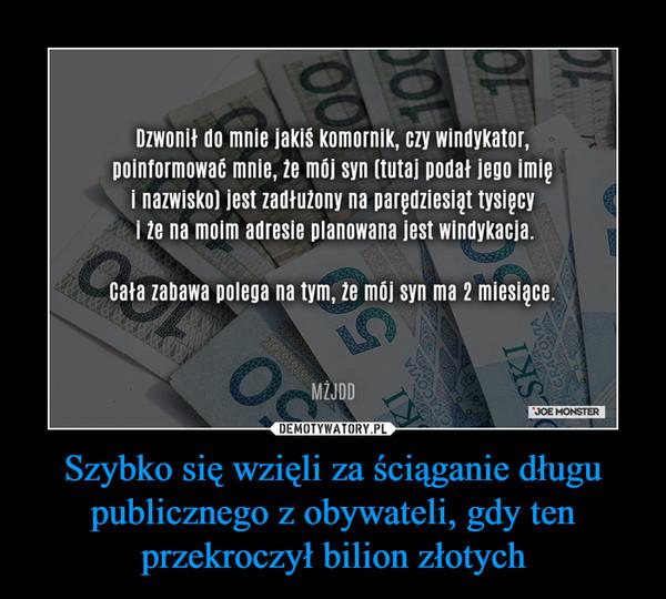 Szybko się wzięli za ściąganie długu publicznego z obywateli, gdy ten przekroczył bilion złotych –