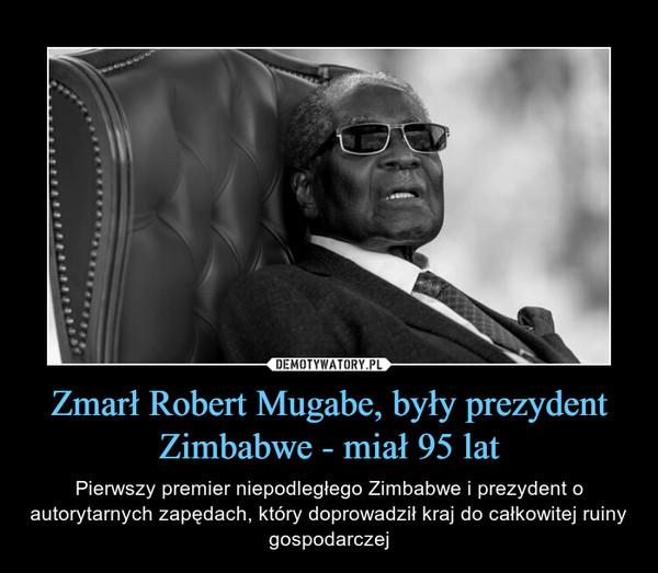 Zmarł Robert Mugabe, były prezydent Zimbabwe - miał 95 lat – Pierwszy premier niepodległego Zimbabwe i prezydent o autorytarnych zapędach, który doprowadził kraj do całkowitej ruiny gospodarczej