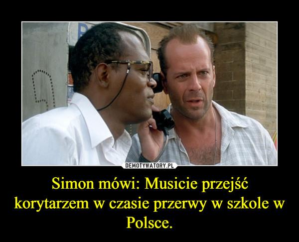 Simon mówi: Musicie przejść korytarzem w czasie przerwy w szkole w Polsce. –