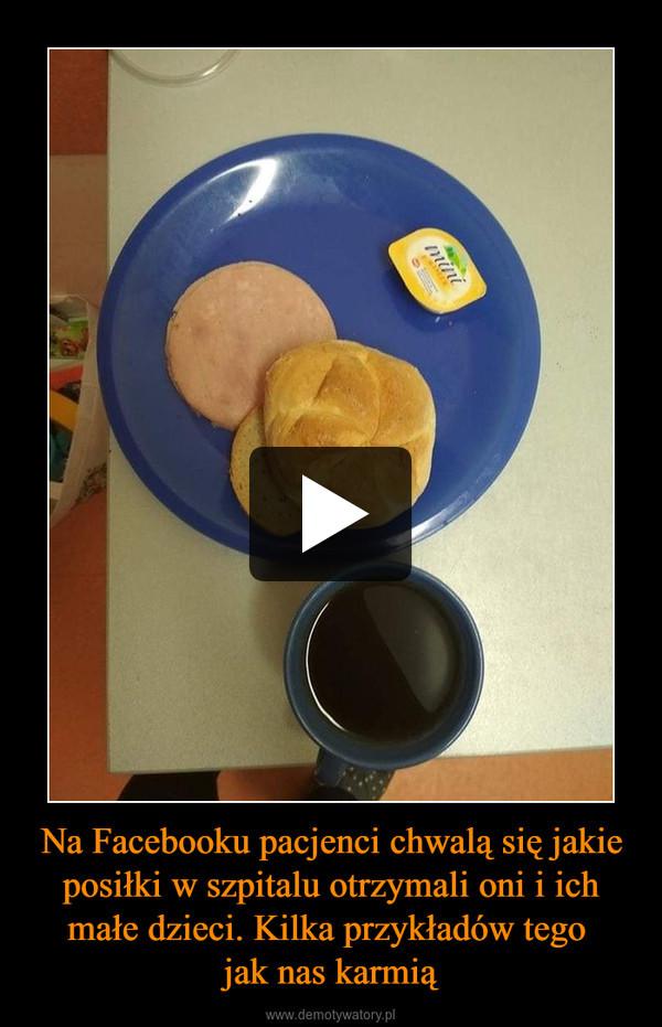 Na Facebooku pacjenci chwalą się jakie posiłki w szpitalu otrzymali oni i ich małe dzieci. Kilka przykładów tego jak nas karmią –