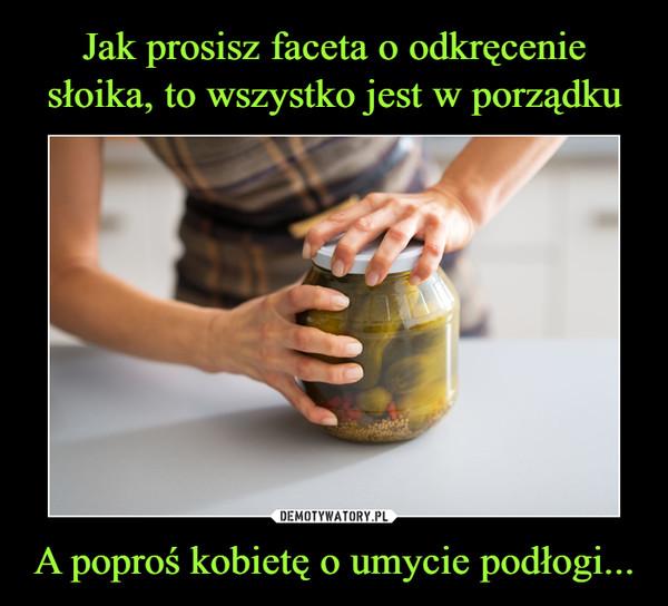 A poproś kobietę o umycie podłogi... –