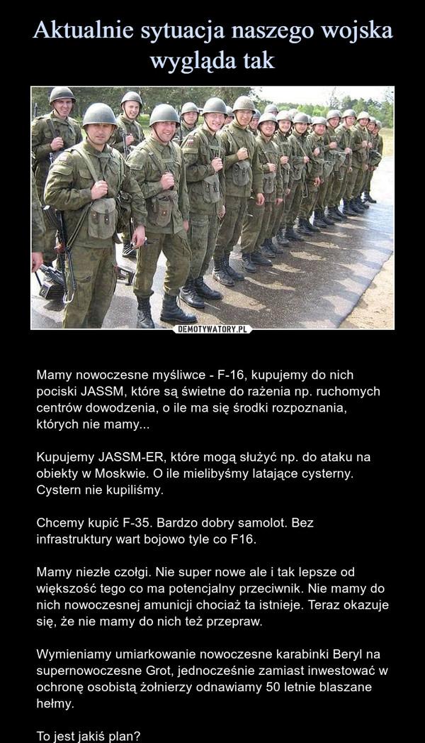 – Mamy nowoczesne myśliwce - F-16, kupujemy do nich pociski JASSM, które są świetne do rażenia np. ruchomych centrów dowodzenia, o ile ma się środki rozpoznania, których nie mamy...Kupujemy JASSM-ER, które mogą służyć np. do ataku na obiekty w Moskwie. O ile mielibyśmy latające cysterny. Cystern nie kupiliśmy.Chcemy kupić F-35. Bardzo dobry samolot. Bez infrastruktury wart bojowo tyle co F16.Mamy niezłe czołgi. Nie super nowe ale i tak lepsze od większość tego co ma potencjalny przeciwnik. Nie mamy do nich nowoczesnej amunicji chociaż ta istnieje. Teraz okazuje się, że nie mamy do nich też przepraw.Wymieniamy umiarkowanie nowoczesne karabinki Beryl na supernowoczesne Grot, jednocześnie zamiast inwestować w ochronę osobistą żołnierzy odnawiamy 50 letnie blaszane hełmy.To jest jakiś plan?