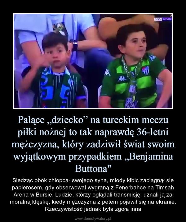 """Palące """"dziecko"""" na tureckim meczu piłki nożnej to tak naprawdę 36-letni mężczyzna, który zadziwił świat swoim wyjątkowym przypadkiem """"Benjamina Buttona"""" – Siedząc obok chłopca- swojego syna, młody kibic zaciągnął się papierosem, gdy obserwował wygraną z Fenerbahce na Timsah Arena w Bursie. Ludzie, którzy oglądali transmisję, uznali ją za moralną klęskę, kiedy mężczyzna z petem pojawił się na ekranie. Rzeczywistość jednak była zgoła inna"""