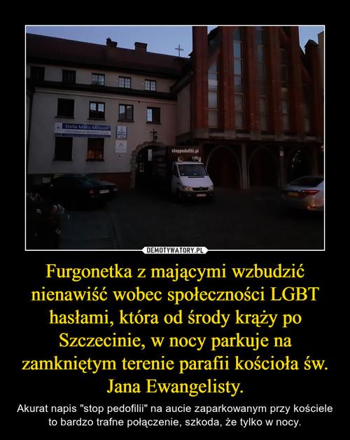 Furgonetka z mającymi wzbudzić nienawiść wobec społeczności LGBT hasłami, która od środy krąży po Szczecinie, w nocy parkuje na zamkniętym terenie parafii kościoła św. Jana Ewangelisty.