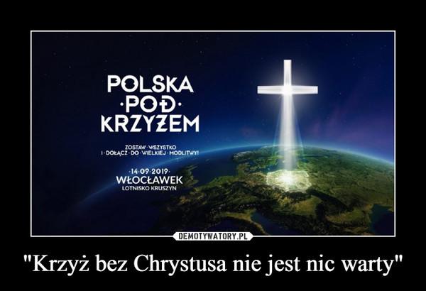 """""""Krzyż bez Chrystusa nie jest nic warty"""" –"""