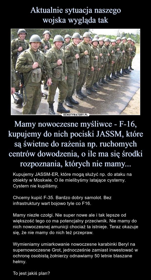 Mamy nowoczesne myśliwce - F-16, kupujemy do nich pociski JASSM, które są świetne do rażenia np. ruchomych centrów dowodzenia, o ile ma się środki rozpoznania, których nie mamy... – Kupujemy JASSM-ER, które mogą służyć np. do ataku na obiekty w Moskwie. O ile mielibyśmy latające cysterny. Cystern nie kupiliśmy.Chcemy kupić F-35. Bardzo dobry samolot. Bez infrastruktury wart bojowo tyle co F16.Mamy niezłe czołgi. Nie super nowe ale i tak lepsze od większość tego co ma potencjalny przeciwnik. Nie mamy do nich nowoczesnej amunicji chociaż ta istnieje. Teraz okazuje się, że nie mamy do nich też przepraw.Wymieniamy umiarkowanie nowoczesne karabinki Beryl na supernowoczesne Grot, jednocześnie zamiast inwestować w ochronę osobistą żołnierzy odnawiamy 50 letnie blaszane hełmy.To jest jakiś plan?