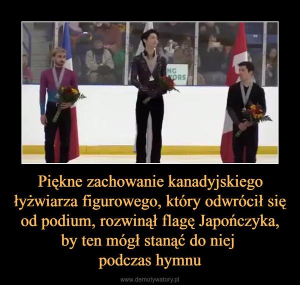 Piękne zachowanie kanadyjskiego łyżwiarza figurowego, który odwrócił się od podium, rozwinął flagę Japończyka, by ten mógł stanąć do niej podczas hymnu –