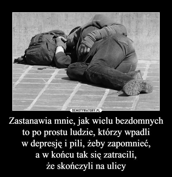 Zastanawia mnie, jak wielu bezdomnych to po prostu ludzie, którzy wpadliw depresję i pili, żeby zapomnieć,a w końcu tak się zatracili,że skończyli na ulicy –