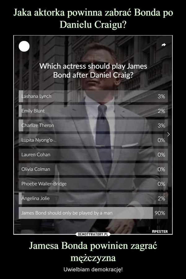 Jamesa Bonda powinien zagrać mężczyzna – Uwielbiam demokrację!