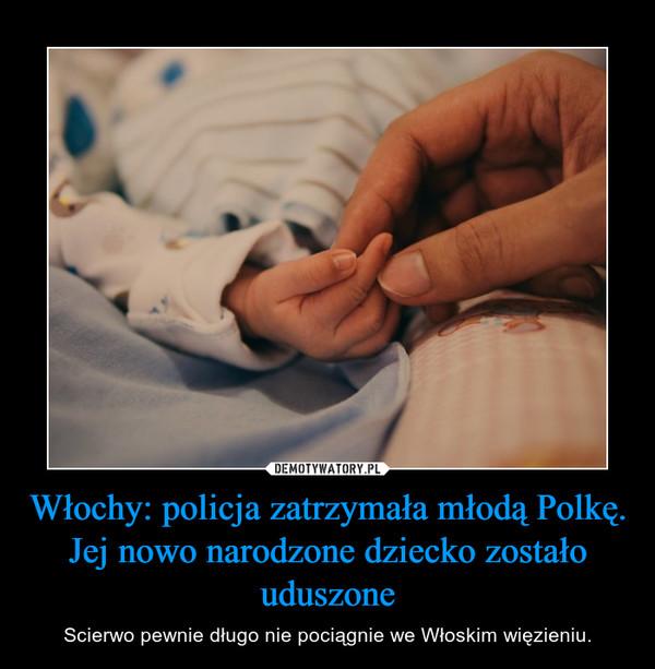 Włochy: policja zatrzymała młodą Polkę. Jej nowo narodzone dziecko zostało uduszone – Scierwo pewnie długo nie pociągnie we Włoskim więzieniu.