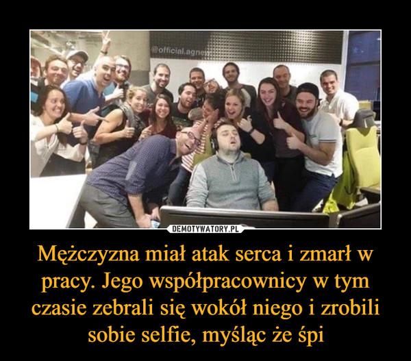 Mężczyzna miał atak serca i zmarł w pracy. Jego współpracownicy w tym czasie zebrali się wokół niego i zrobili sobie selfie, myśląc że śpi –