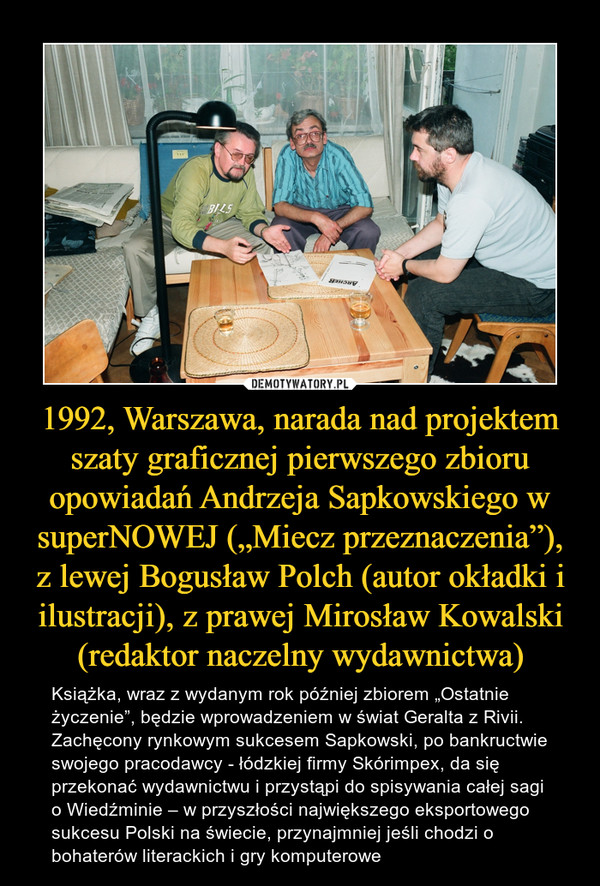 """1992, Warszawa, narada nad projektem szaty graficznej pierwszego zbioru opowiadań Andrzeja Sapkowskiego w superNOWEJ (""""Miecz przeznaczenia""""), z lewej Bogusław Polch (autor okładki i ilustracji), z prawej Mirosław Kowalski (redaktor naczelny wydawnictwa) – Książka, wraz z wydanym rok później zbiorem """"Ostatnie życzenie"""", będzie wprowadzeniem w świat Geralta z Rivii. Zachęcony rynkowym sukcesem Sapkowski, po bankructwie swojego pracodawcy - łódzkiej firmy Skórimpex, da się przekonać wydawnictwu i przystąpi do spisywania całej sagi o Wiedźminie – w przyszłości największego eksportowego sukcesu Polski na świecie, przynajmniej jeśli chodzi o bohaterów literackich i gry komputerowe"""