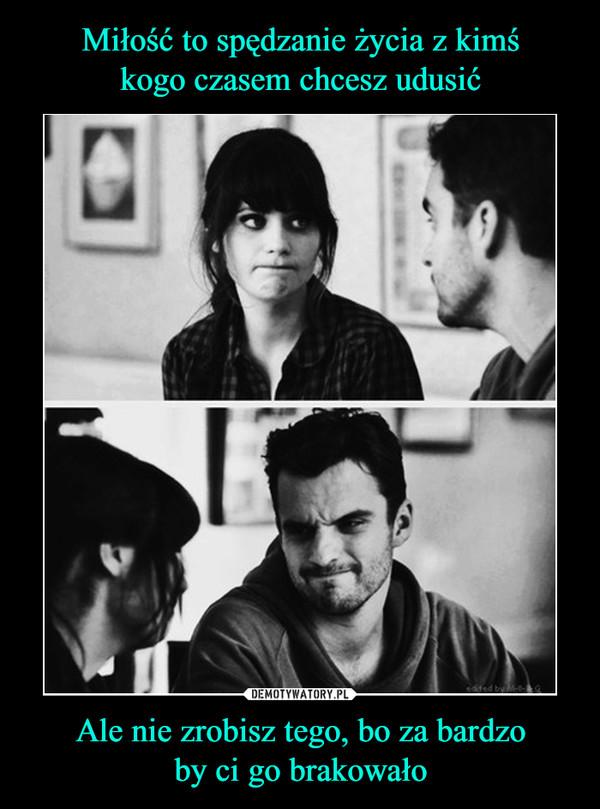 Ale nie zrobisz tego, bo za bardzoby ci go brakowało –