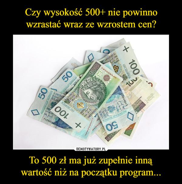 To 500 zł ma już zupełnie innąwartość niż na początku program... –
